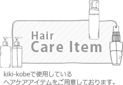 Hair Care Item - kiki-kobeで使用しているヘアケアアイテムをご用意しております。